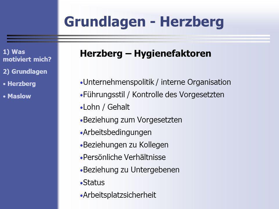 Grundlagen - Herzberg Herzberg – Hygienefaktoren Unternehmenspolitik / interne Organisation Führungsstil / Kontrolle des Vorgesetzten Lohn / Gehalt Be