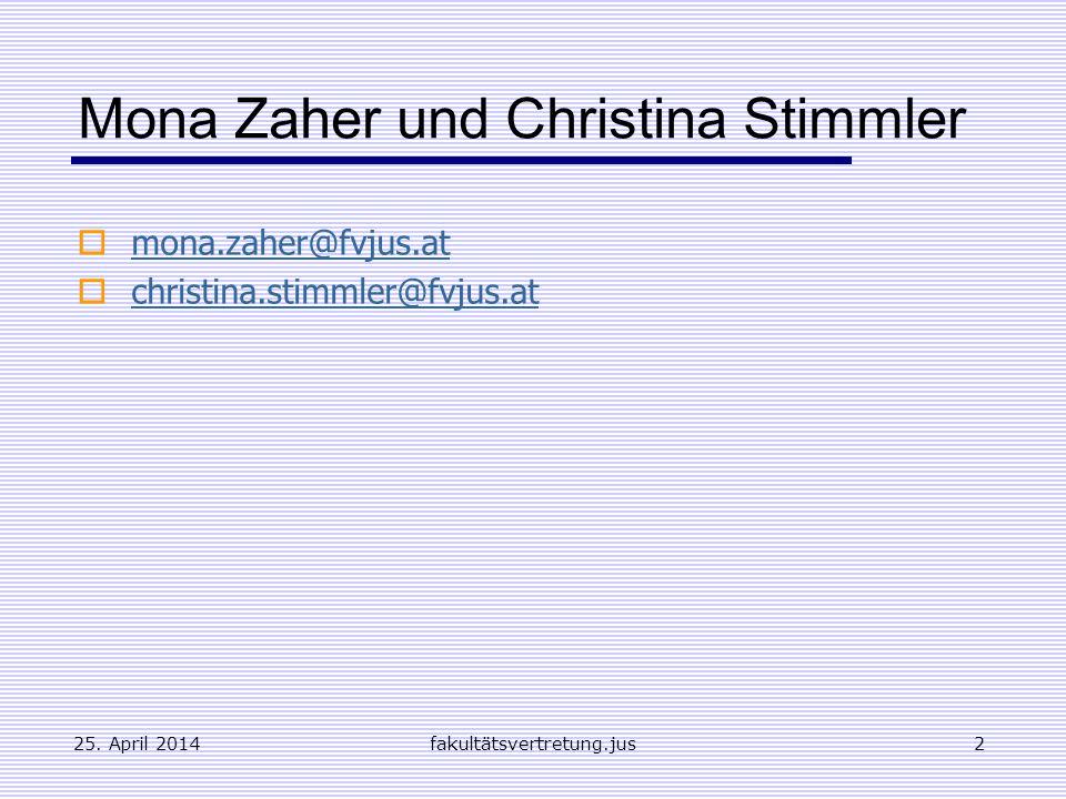 25. April 2014fakultätsvertretung.jus2 Mona Zaher und Christina Stimmler mona.zaher@fvjus.at christina.stimmler@fvjus.at