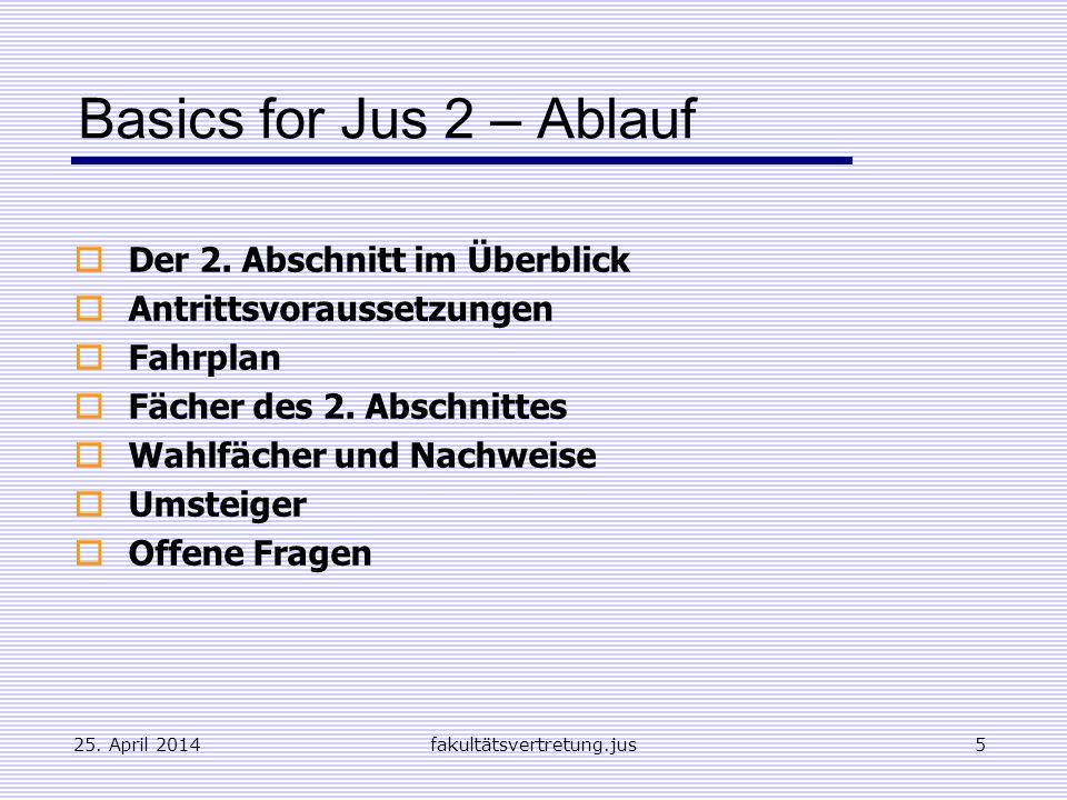 25. April 2014fakultätsvertretung.jus5 Basics for Jus 2 – Ablauf Der 2. Abschnitt im Überblick Antrittsvoraussetzungen Fahrplan Fächer des 2. Abschnit