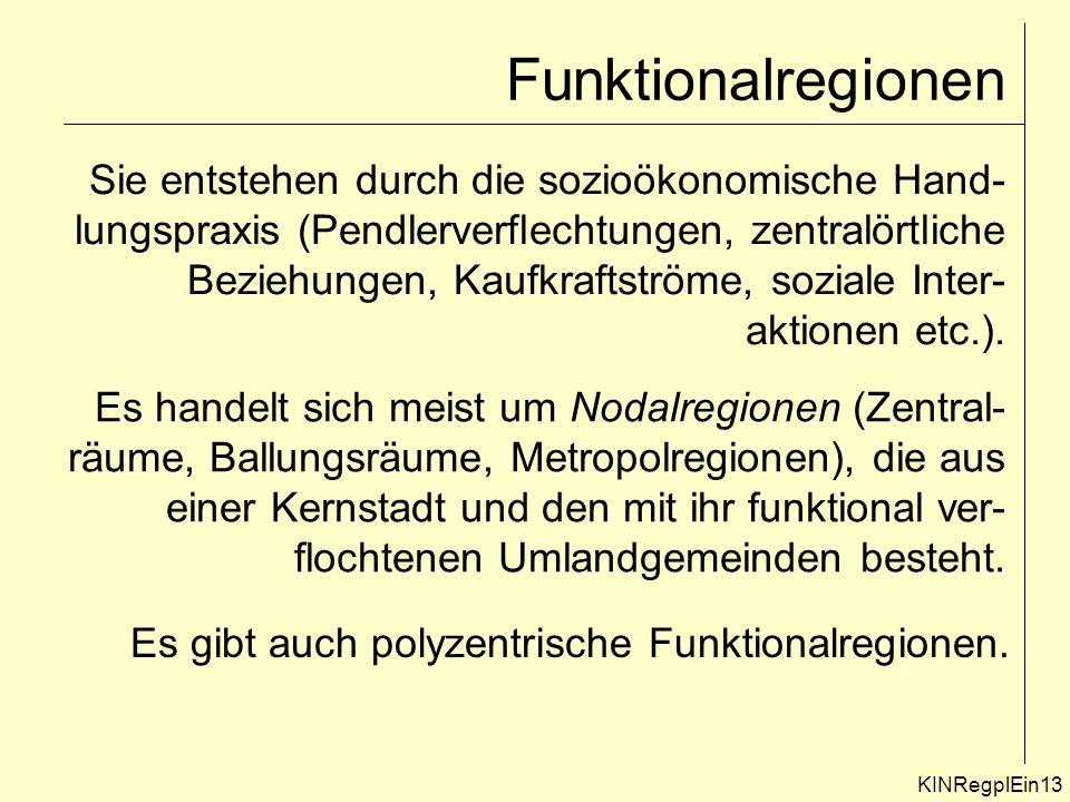 Funktionalregionen Sie entstehen durch die sozioökonomische Hand- lungspraxis (Pendlerverflechtungen, zentralörtliche Beziehungen, Kaufkraftströme, soziale Inter- aktionen etc.).