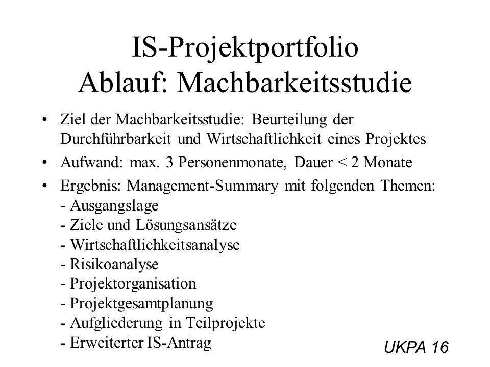 UKPA 16 IS-Projektportfolio Ablauf: Machbarkeitsstudie Ziel der Machbarkeitsstudie: Beurteilung der Durchführbarkeit und Wirtschaftlichkeit eines Proj