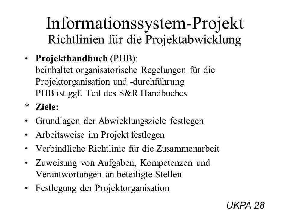UKPA 28 Informationssystem-Projekt Richtlinien für die Projektabwicklung Projekthandbuch (PHB): beinhaltet organisatorische Regelungen für die Projekt