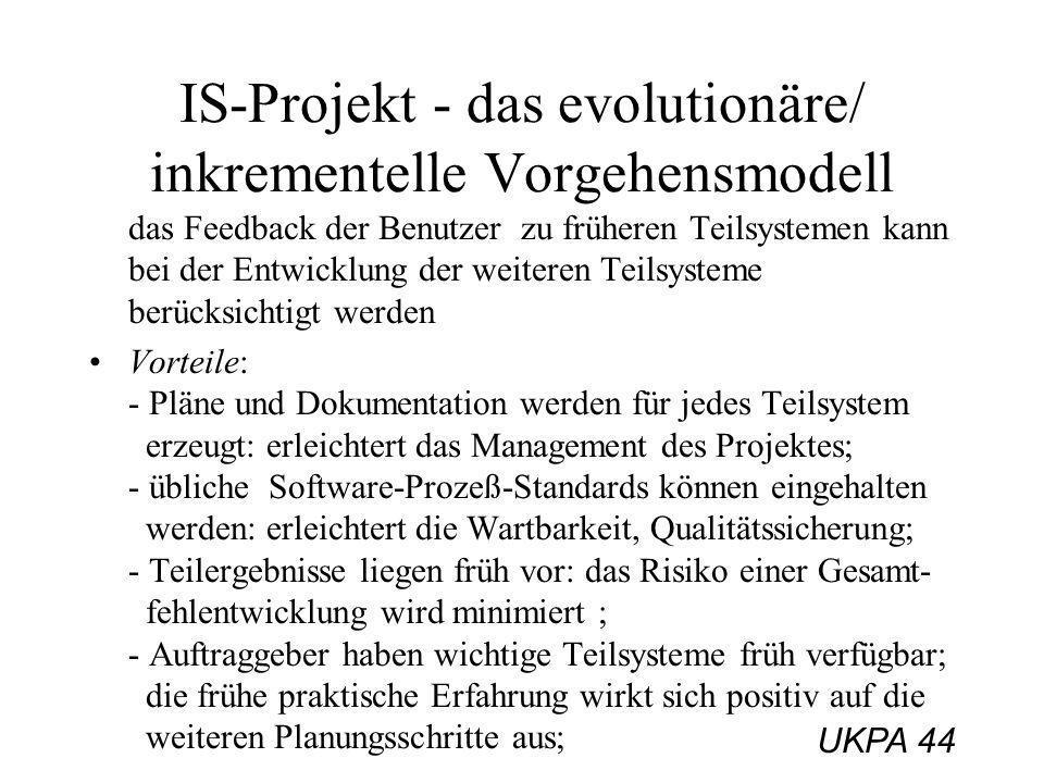 UKPA 44 IS-Projekt - das evolutionäre/ inkrementelle Vorgehensmodell das Feedback der Benutzer zu früheren Teilsystemen kann bei der Entwicklung der w