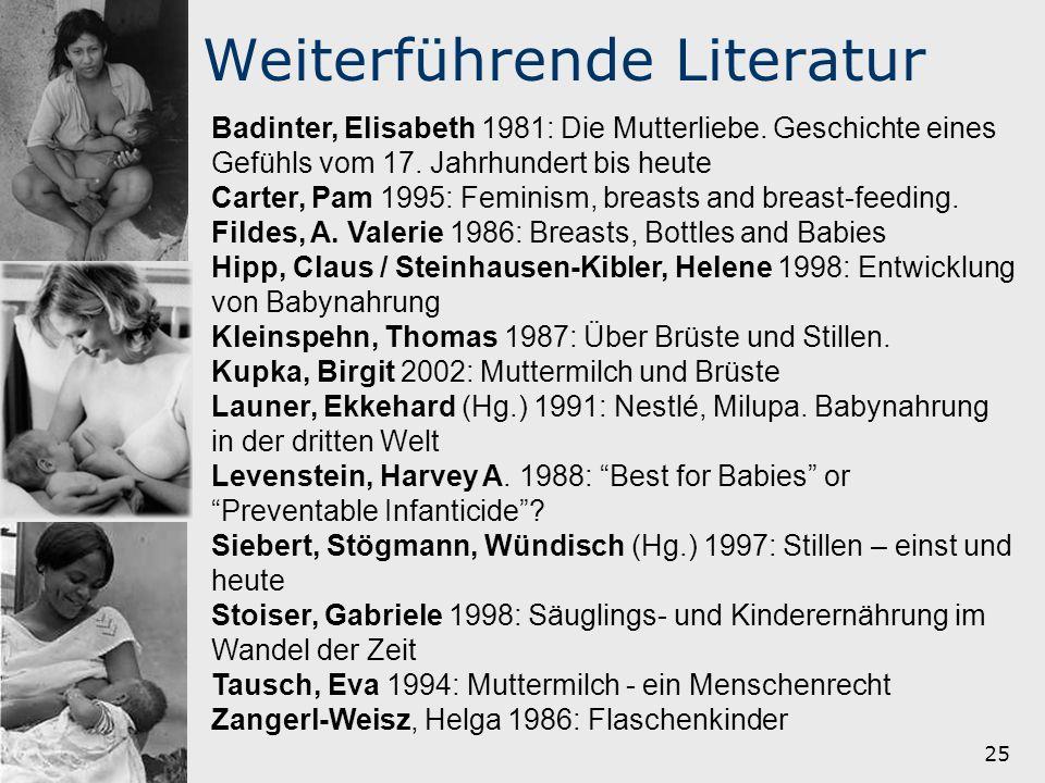 25 Weiterführende Literatur Badinter, Elisabeth 1981: Die Mutterliebe. Geschichte eines Gefühls vom 17. Jahrhundert bis heute Carter, Pam 1995: Femini