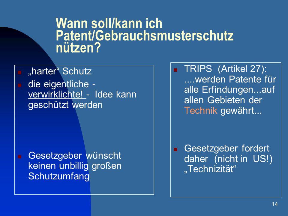 14 Wann soll/kann ich Patent/Gebrauchsmusterschutz nützen? harter Schutz die eigentliche - verwirklichte! - Idee kann geschützt werden Gesetzgeber wün