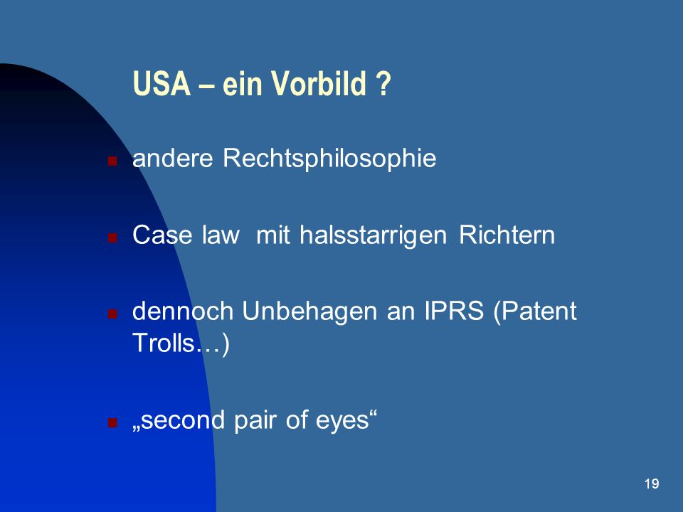 19 USA – ein Vorbild ? andere Rechtsphilosophie Case law mit halsstarrigen Richtern dennoch Unbehagen an IPRS (Patent Trolls…) second pair of eyes