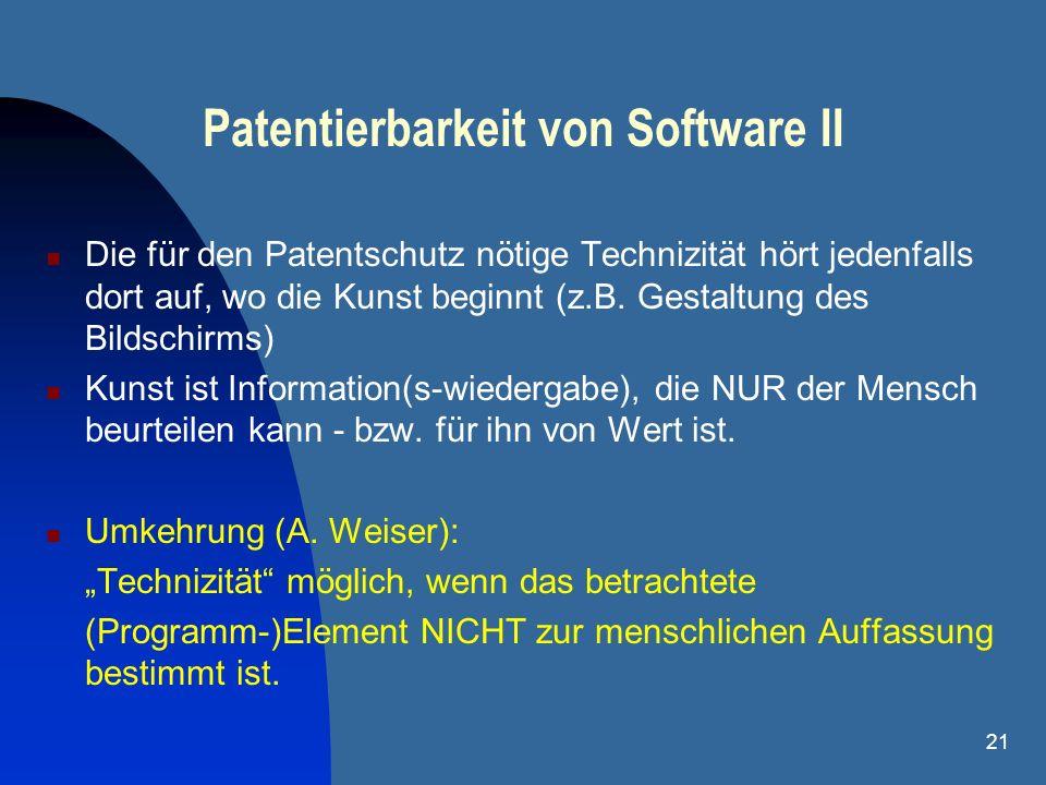 21 Patentierbarkeit von Software II Die für den Patentschutz nötige Technizität hört jedenfalls dort auf, wo die Kunst beginnt (z.B. Gestaltung des Bi