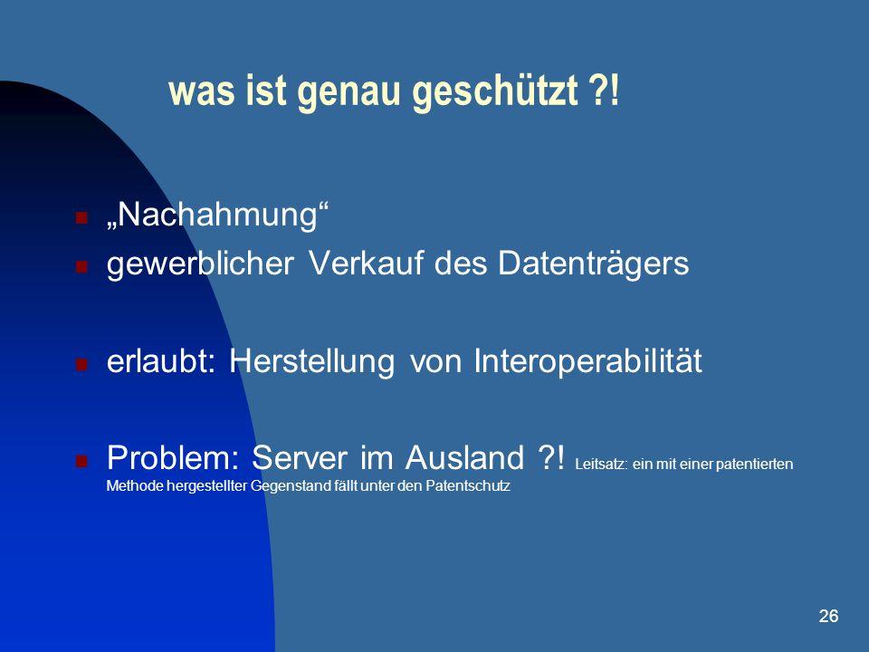 26 was ist genau geschützt ?! Nachahmung gewerblicher Verkauf des Datenträgers erlaubt: Herstellung von Interoperabilität Problem: Server im Ausland ?