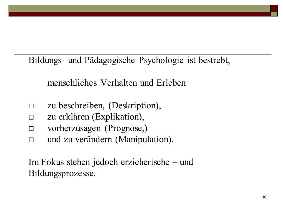 10 Bildungs- und Pädagogische Psychologie ist bestrebt, menschliches Verhalten und Erleben zu beschreiben, (Deskription), zu erklären (Explikation), v