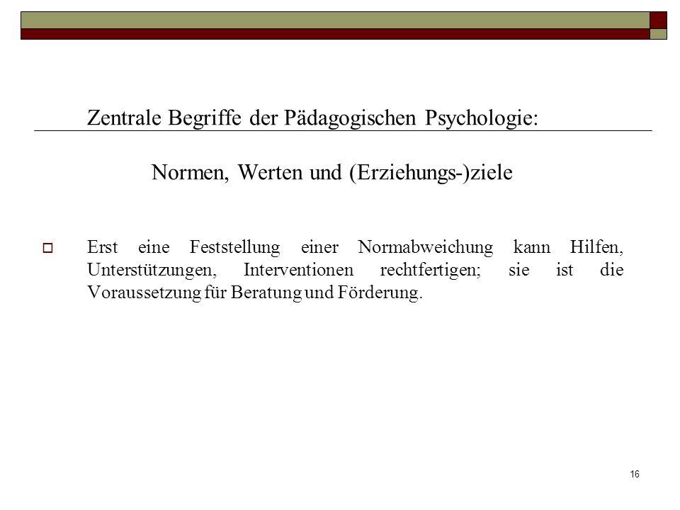 16 Zentrale Begriffe der Pädagogischen Psychologie: Normen, Werten und (Erziehungs-)ziele Erst eine Feststellung einer Normabweichung kann Hilfen, Unt