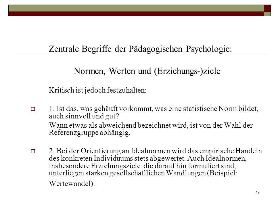 17 Zentrale Begriffe der Pädagogischen Psychologie: Normen, Werten und (Erziehungs-)ziele Kritisch ist jedoch festzuhalten: 1. Ist das, was gehäuft vo