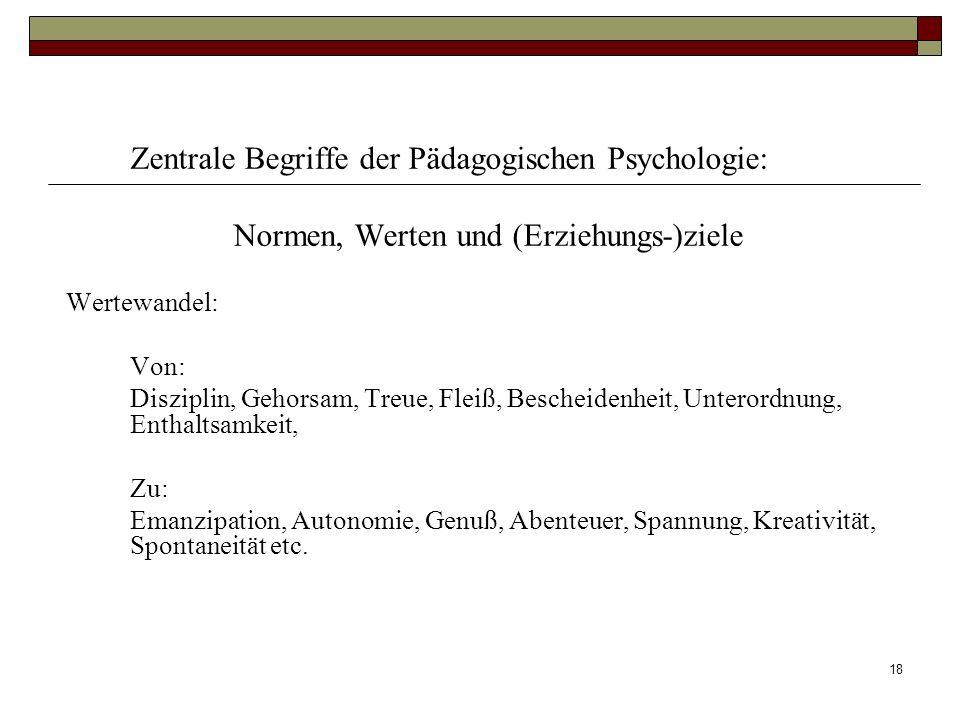 18 Zentrale Begriffe der Pädagogischen Psychologie: Normen, Werten und (Erziehungs-)ziele Wertewandel: Von: Disziplin, Gehorsam, Treue, Fleiß, Beschei