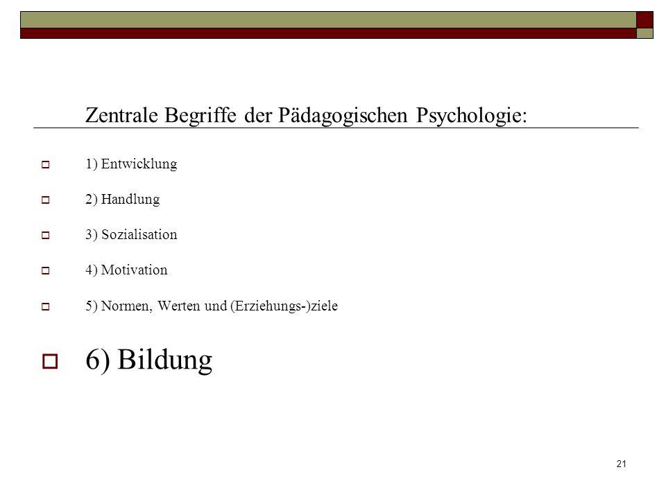 21 Zentrale Begriffe der Pädagogischen Psychologie: 1) Entwicklung 2) Handlung 3) Sozialisation 4) Motivation 5) Normen, Werten und (Erziehungs-)ziele