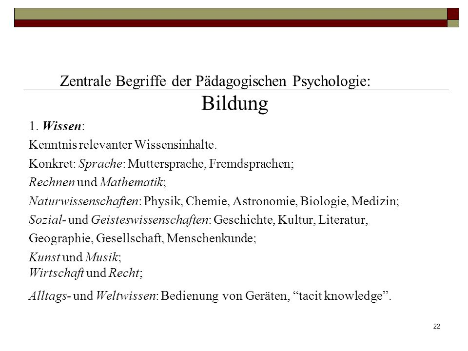 22 Zentrale Begriffe der Pädagogischen Psychologie: Bildung 1. Wissen: Kenntnis relevanter Wissensinhalte. Konkret: Sprache: Muttersprache, Fremdsprac
