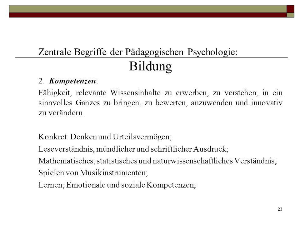23 Zentrale Begriffe der Pädagogischen Psychologie: Bildung 2. Kompetenzen: Fähigkeit, relevante Wissensinhalte zu erwerben, zu verstehen, in ein sinn