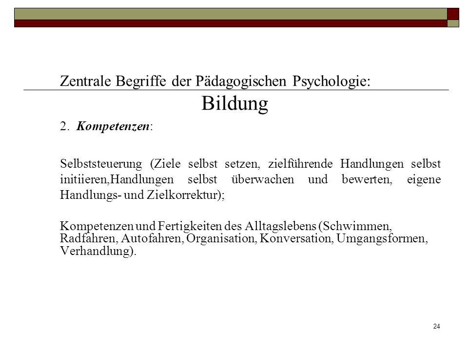 24 Zentrale Begriffe der Pädagogischen Psychologie: Bildung 2. Kompetenzen: Selbststeuerung (Ziele selbst setzen, zielführende Handlungen selbst initi