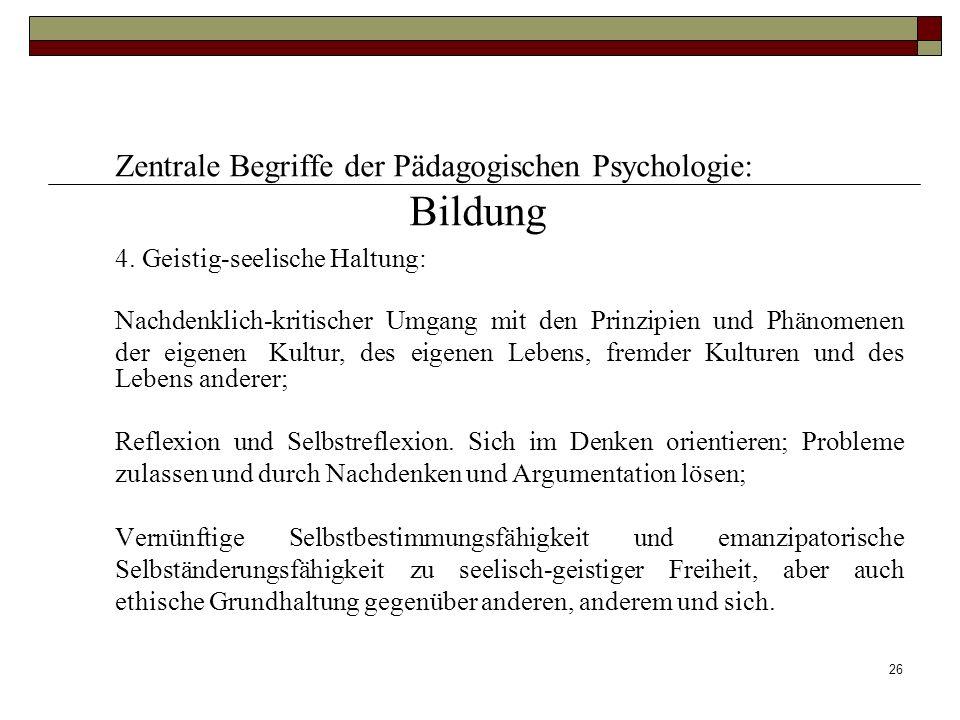 26 Zentrale Begriffe der Pädagogischen Psychologie: Bildung 4. Geistig-seelische Haltung: Nachdenklich-kritischer Umgang mit den Prinzipien und Phänom