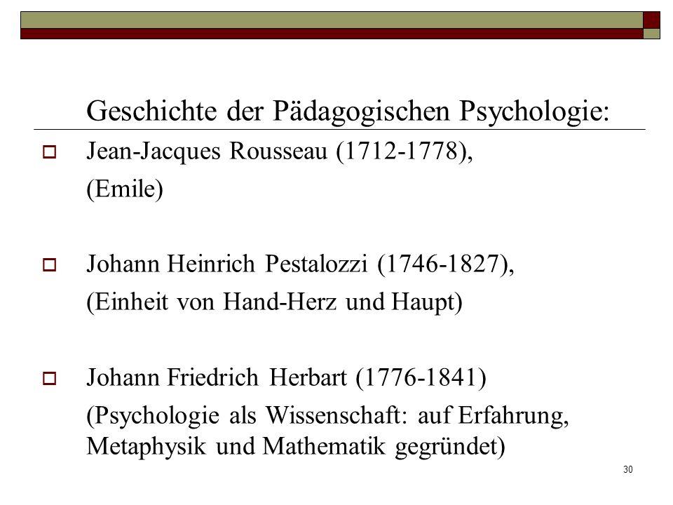30 Geschichte der Pädagogischen Psychologie: Jean-Jacques Rousseau (1712-1778), (Emile) Johann Heinrich Pestalozzi (1746-1827), (Einheit von Hand-Herz