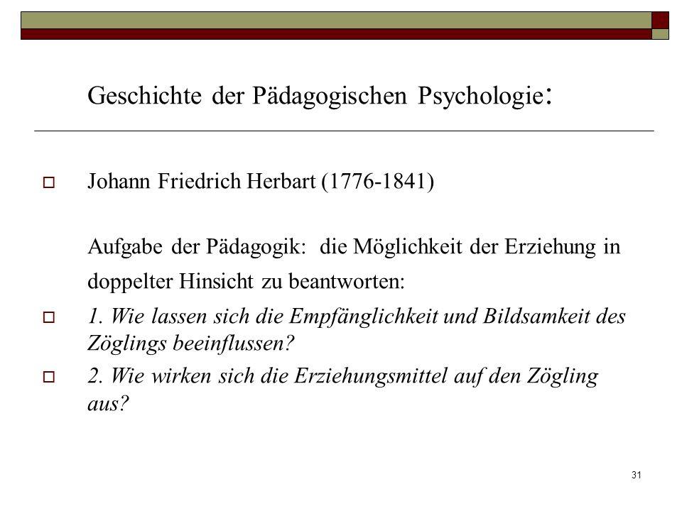 31 Geschichte der Pädagogischen Psychologie : Johann Friedrich Herbart (1776-1841) Aufgabe der Pädagogik: die Möglichkeit der Erziehung in doppelter H