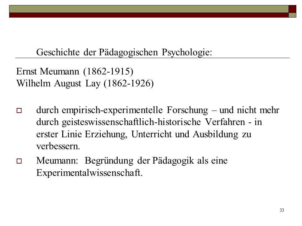 33 Geschichte der Pädagogischen Psychologie: Ernst Meumann (1862-1915) Wilhelm August Lay (1862-1926) durch empirisch-experimentelle Forschung – und n