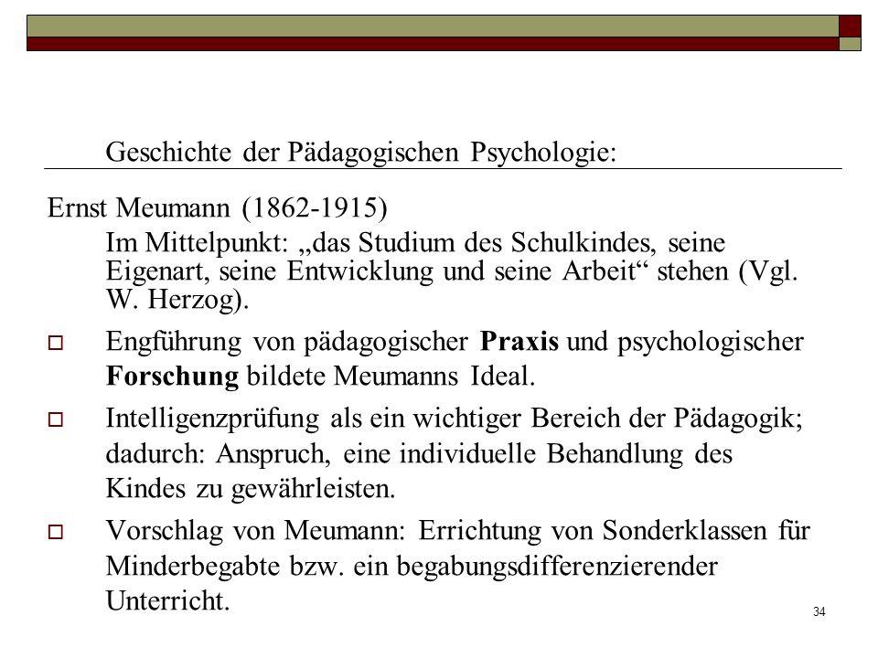 34 Geschichte der Pädagogischen Psychologie: Ernst Meumann (1862-1915) Im Mittelpunkt: das Studium des Schulkindes, seine Eigenart, seine Entwicklung