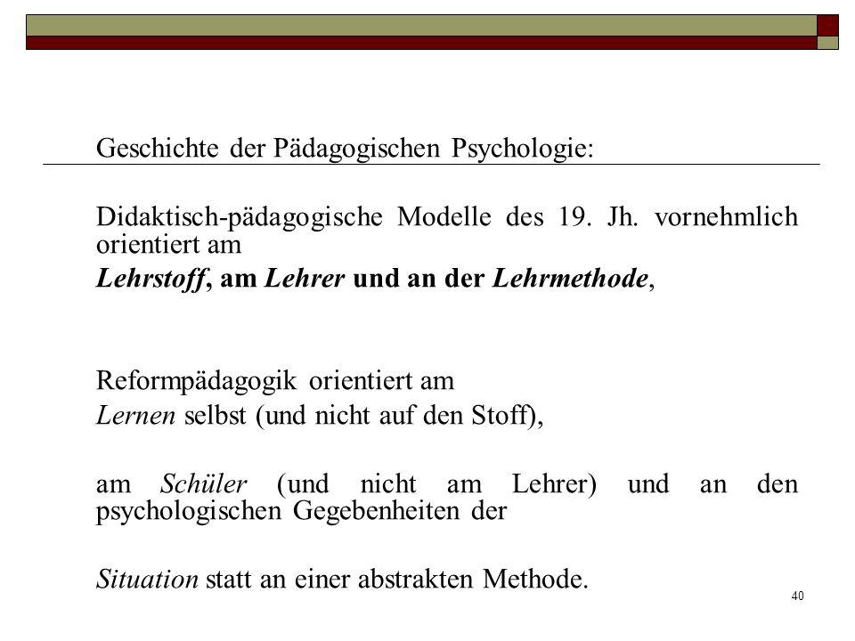 40 Geschichte der Pädagogischen Psychologie: Didaktisch-pädagogische Modelle des 19. Jh. vornehmlich orientiert am Lehrstoff, am Lehrer und an der Leh
