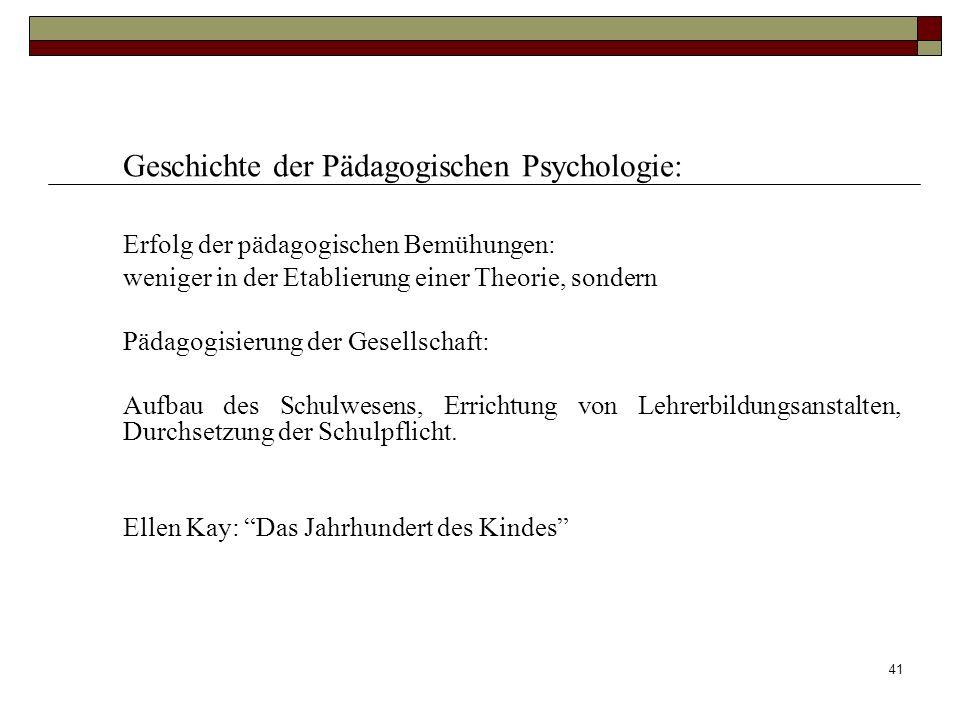 41 Geschichte der Pädagogischen Psychologie: Erfolg der pädagogischen Bemühungen: weniger in der Etablierung einer Theorie, sondern Pädagogisierung de