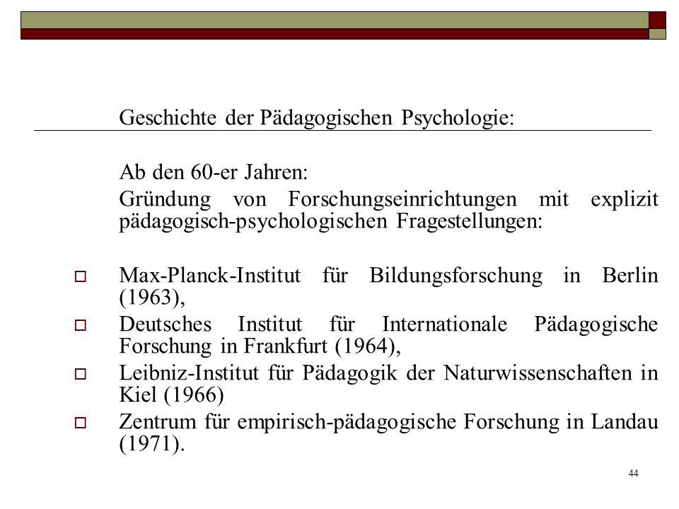 44 Geschichte der Pädagogischen Psychologie: Ab den 60-er Jahren: Gründung von Forschungseinrichtungen mit explizit pädagogisch-psychologischen Frages