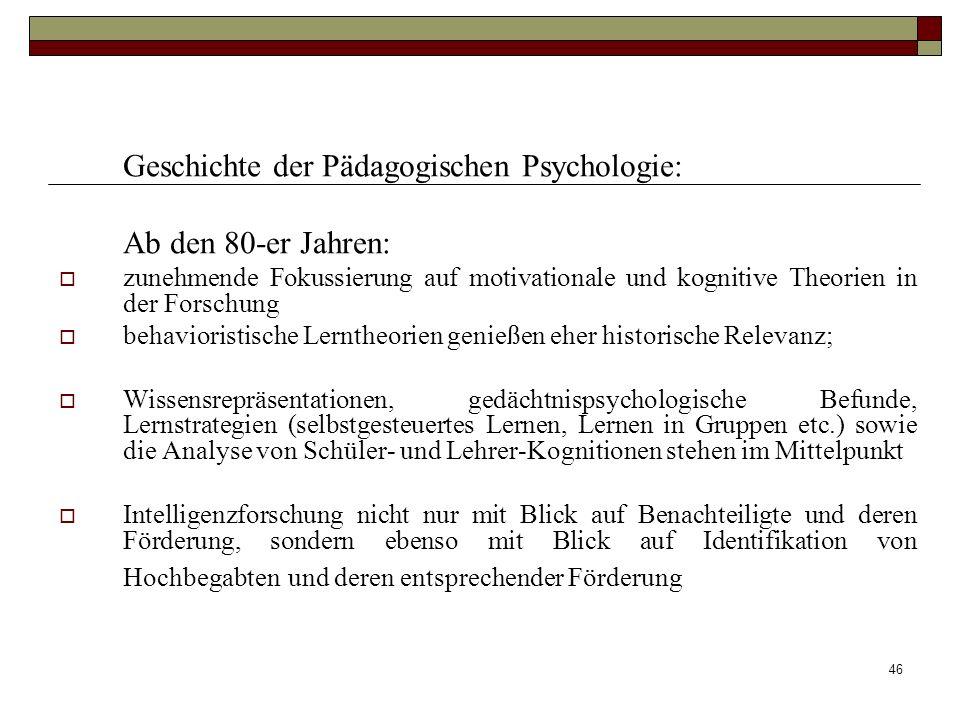 46 Geschichte der Pädagogischen Psychologie: Ab den 80-er Jahren: zunehmende Fokussierung auf motivationale und kognitive Theorien in der Forschung be