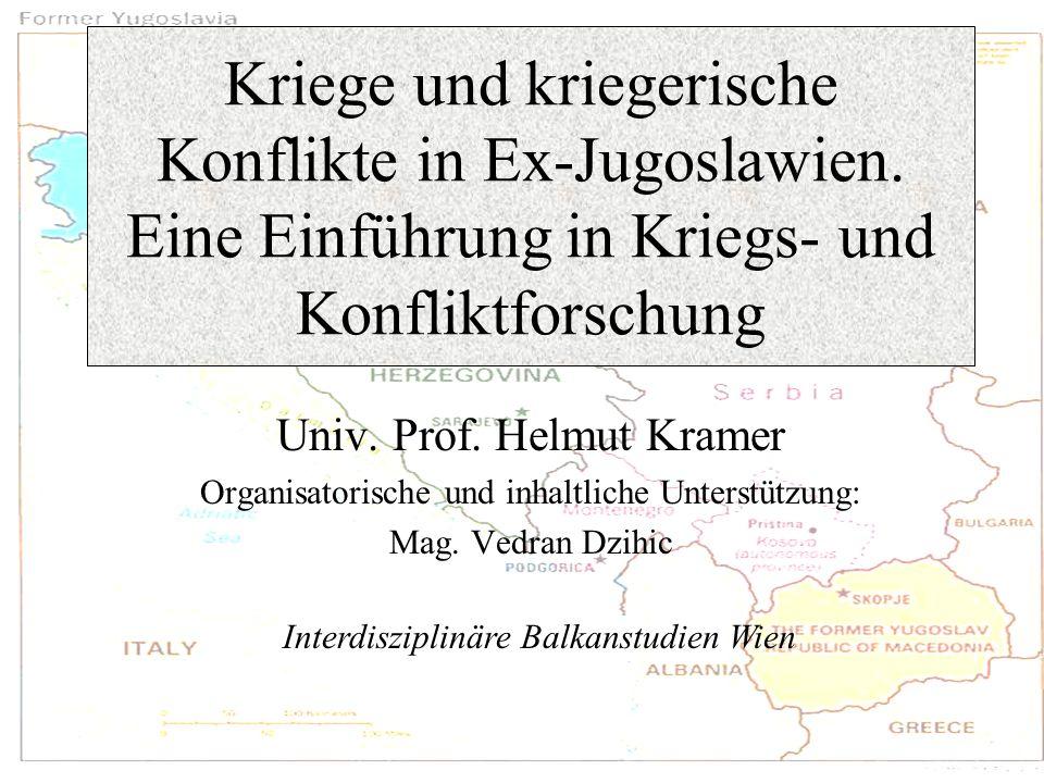 Kriege und kriegerische Konflikte in Ex-Jugoslawien. Eine Einführung in Kriegs- und Konfliktforschung Univ. Prof. Helmut Kramer Organisatorische und i