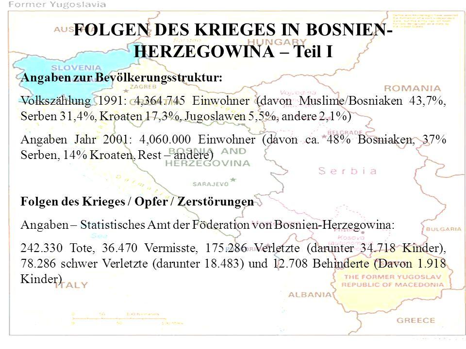 FOLGEN DES KRIEGES IN BOSNIEN- HERZEGOWINA – Teil I Angaben zur Bevölkerungsstruktur: Volkszählung 1991: 4,364.745 Einwohner (davon Muslime/Bosniaken