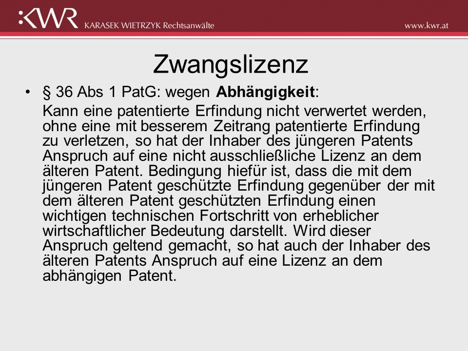 Zwangslizenz § 36 Abs 2: mangels Ausübung Wird eine patentierte Erfindung im Inland nicht in angemessenem Umfang ausgeübt, wobei die Ausübung auch durch Import erfolgen kann, und hat der Patentinhaber nicht alles zu einer solchen Ausübung erforderliche unternommen, so hat jedermann für seinen Betrieb Anspruch auf eine nicht ausschließliche Lizenz an dem Patent.