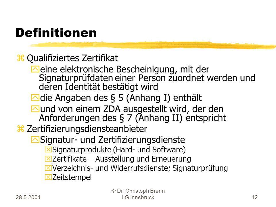 28.5.2004 © Dr. Christoph Brenn LG Innsbruck12 Definitionen zQualifiziertes Zertifikat yeine elektronische Bescheinigung, mit der Signaturprüfdaten ei