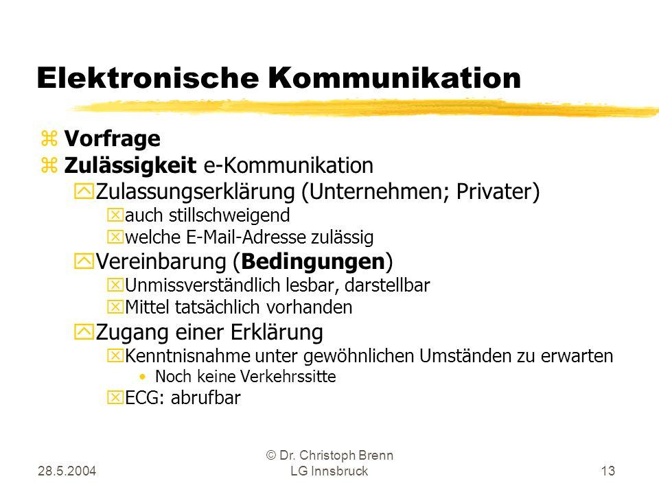 28.5.2004 © Dr. Christoph Brenn LG Innsbruck13 Elektronische Kommunikation zVorfrage zZulässigkeit e-Kommunikation yZulassungserklärung (Unternehmen;