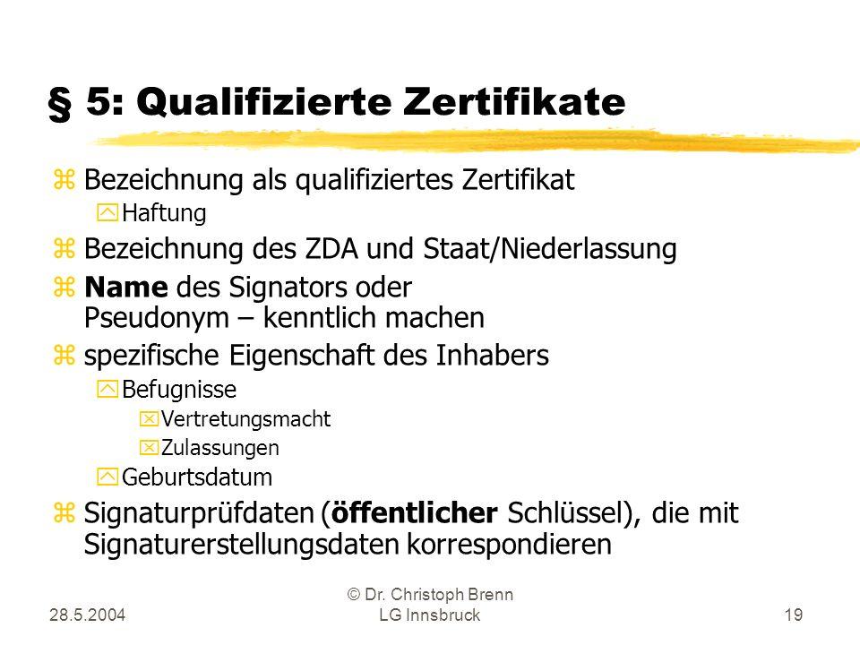 28.5.2004 © Dr. Christoph Brenn LG Innsbruck19 § 5: Qualifizierte Zertifikate zBezeichnung als qualifiziertes Zertifikat yHaftung zBezeichnung des ZDA