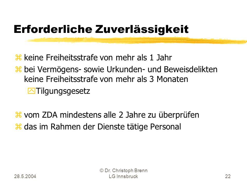 28.5.2004 © Dr. Christoph Brenn LG Innsbruck22 Erforderliche Zuverlässigkeit zkeine Freiheitsstrafe von mehr als 1 Jahr zbei Vermögens- sowie Urkunden
