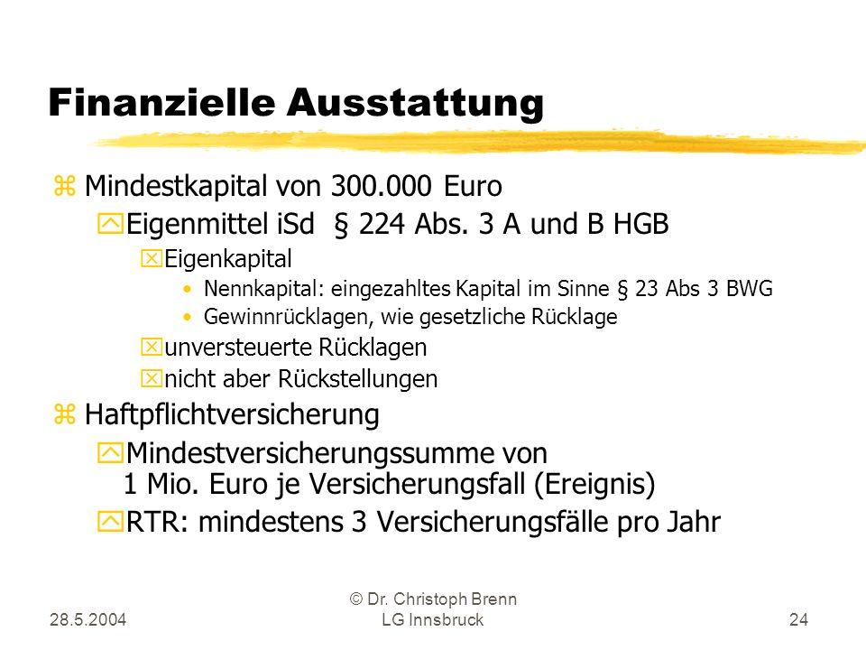 28.5.2004 © Dr. Christoph Brenn LG Innsbruck24 Finanzielle Ausstattung zMindestkapital von 300.000 Euro yEigenmittel iSd § 224 Abs. 3 A und B HGB xEig