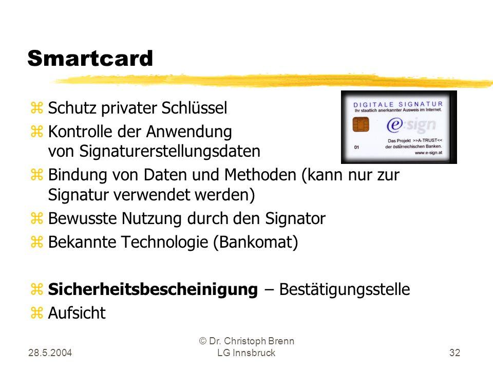 28.5.2004 © Dr. Christoph Brenn LG Innsbruck32 Smartcard zSchutz privater Schlüssel zKontrolle der Anwendung von Signaturerstellungsdaten zBindung von