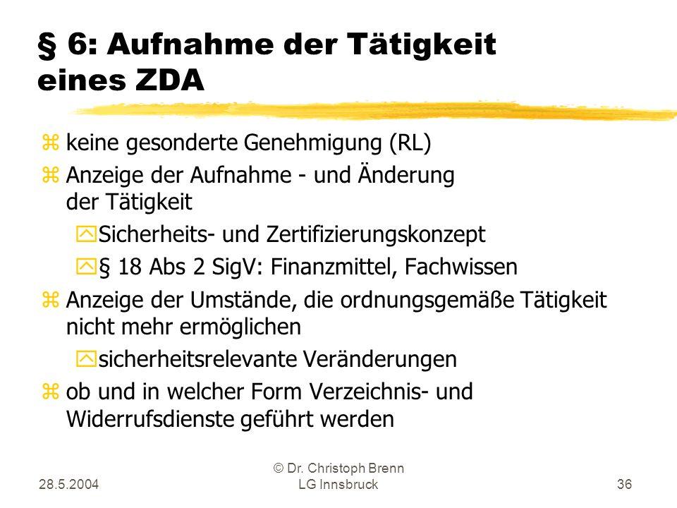 28.5.2004 © Dr. Christoph Brenn LG Innsbruck36 § 6: Aufnahme der Tätigkeit eines ZDA zkeine gesonderte Genehmigung (RL) zAnzeige der Aufnahme - und Än