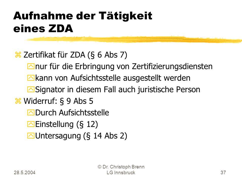 28.5.2004 © Dr. Christoph Brenn LG Innsbruck37 Aufnahme der Tätigkeit eines ZDA zZertifikat für ZDA (§ 6 Abs 7) ynur für die Erbringung von Zertifizie