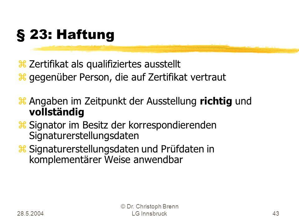 28.5.2004 © Dr. Christoph Brenn LG Innsbruck43 § 23: Haftung zZertifikat als qualifiziertes ausstellt zgegenüber Person, die auf Zertifikat vertraut z