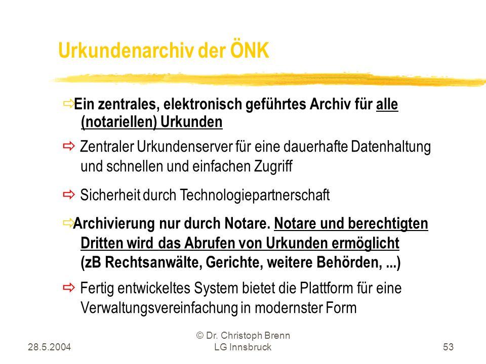28.5.2004 © Dr. Christoph Brenn LG Innsbruck53 Ein zentrales, elektronisch geführtes Archiv für alle (notariellen) Urkunden Urkundenarchiv der ÖNK Zen