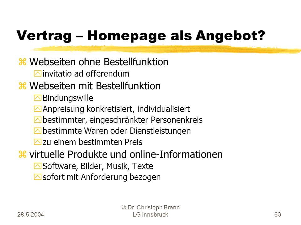 28.5.2004 © Dr. Christoph Brenn LG Innsbruck63 Vertrag – Homepage als Angebot? zWebseiten ohne Bestellfunktion yinvitatio ad offerendum zWebseiten mit