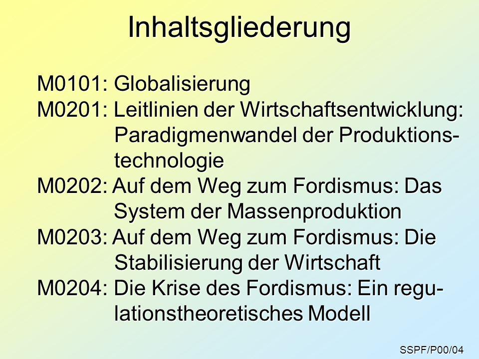 Inhaltsgliederung M0101: Globalisierung M0201: Leitlinien der Wirtschaftsentwicklung: Paradigmenwandel der Produktions- Paradigmenwandel der Produktions- technologie technologie M0202: Auf dem Weg zum Fordismus: Das System der Massenproduktion System der Massenproduktion M0203: Auf dem Weg zum Fordismus: Die Stabilisierung der Wirtschaft Stabilisierung der Wirtschaft M0204: Die Krise des Fordismus: Ein regu- lationstheoretisches Modell lationstheoretisches Modell SSPF/P00/04
