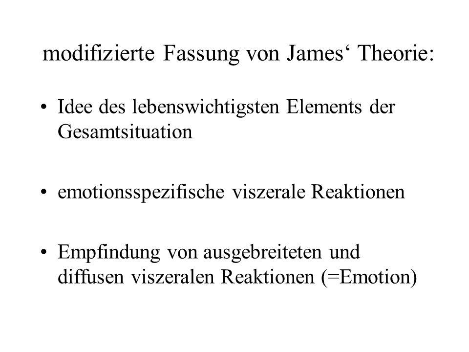 Idee des lebenswichtigsten Elements der Gesamtsituation emotionsspezifische viszerale Reaktionen Empfindung von ausgebreiteten und diffusen viszeralen Reaktionen (=Emotion) modifizierte Fassung von James Theorie: