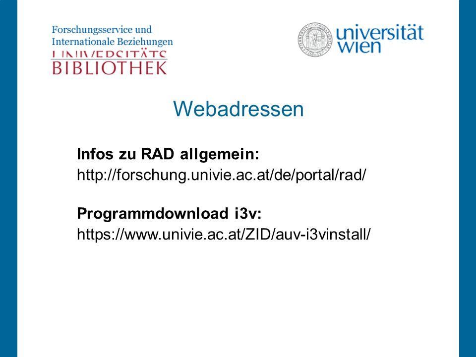 Webadressen Infos zu RAD allgemein: http://forschung.univie.ac.at/de/portal/rad/ Programmdownload i3v: https://www.univie.ac.at/ZID/auv-i3vinstall/
