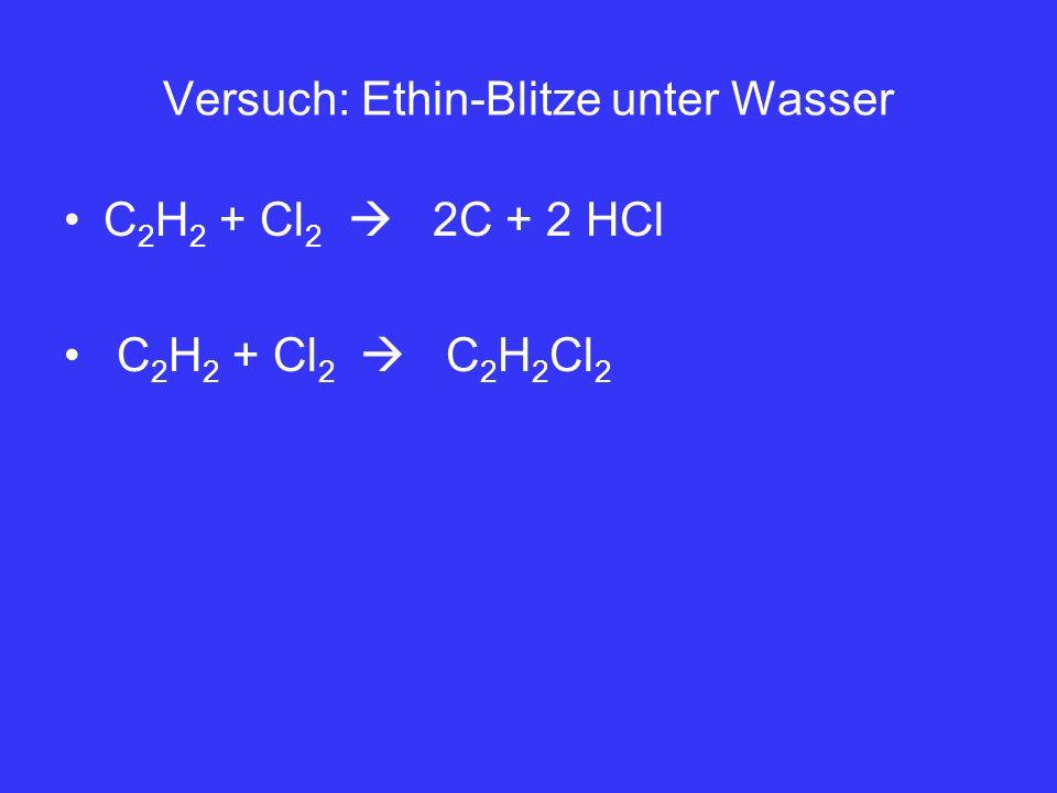 Versuch: Ethin-Blitze unter Wasser C 2 H 2 + Cl 2 2C + 2 HCl C 2 H 2 + Cl 2 C 2 H 2 Cl 2