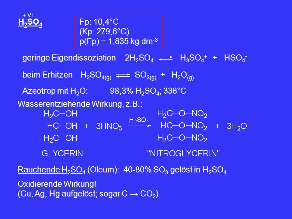 H 2 SO 4 + VI Fp: 10,4°C (Kp: 279,6°C) ρ(Fp) = 1,835 kg dm -3 geringe Eigendissoziation2H 2 SO 4 H 3 SO 4 + +HSO 4 - beim ErhitzenH 2 SO 4(g) SO 3(g)