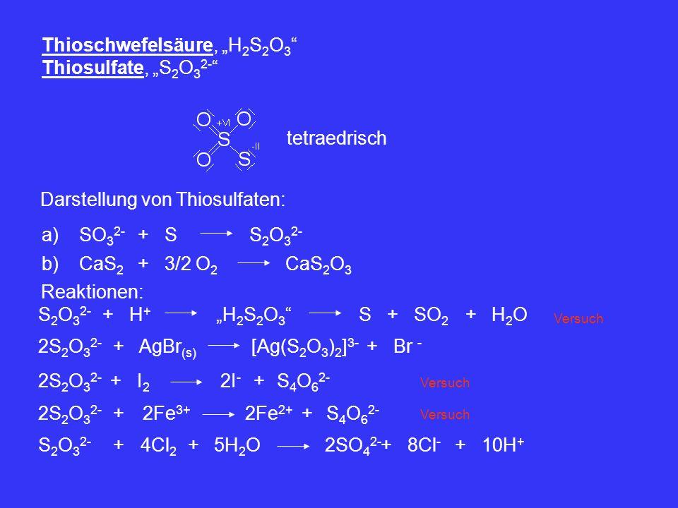 Thioschwefelsäure, H 2 S 2 O 3 Thiosulfate, S 2 O 3 2- tetraedrisch Darstellung von Thiosulfaten: a)SO 3 2- +SS 2 O 3 2- b)CaS 2 +3/2 O 2 CaS 2 O 3 Re