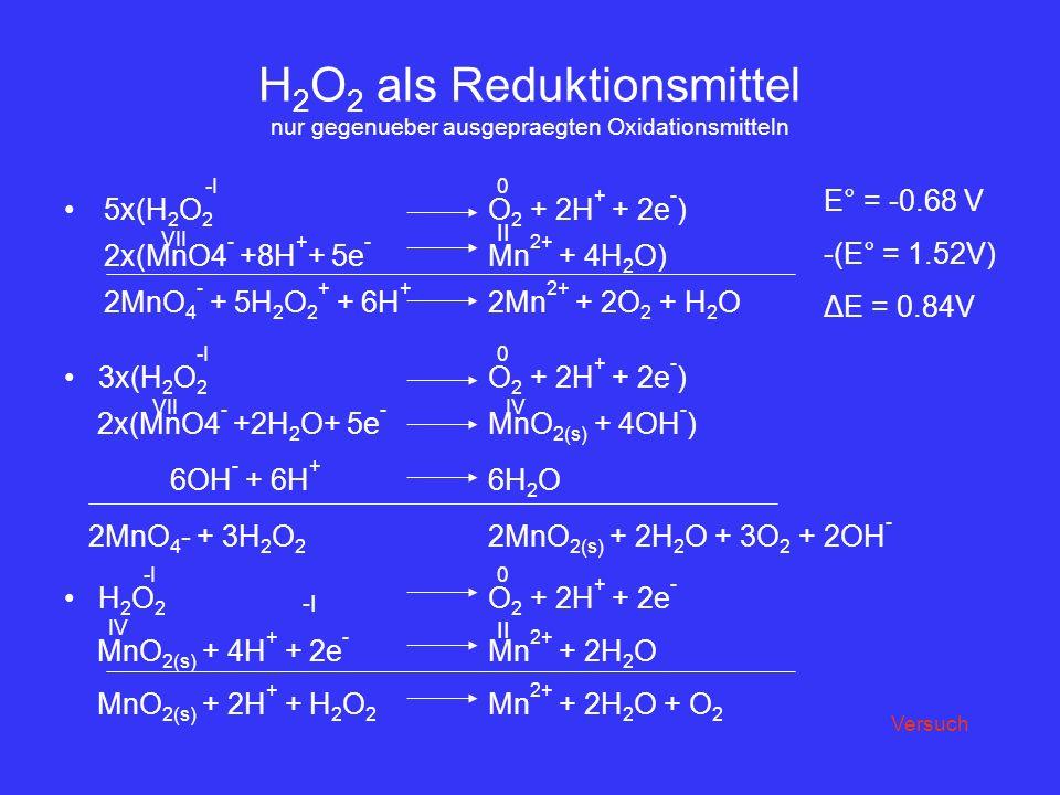 H 2 O 2 als Reduktionsmittel nur gegenueber ausgepraegten Oxidationsmitteln 5x(H 2 O 2 O 2 + 2H + + 2e - ) 2x(MnO4 - +8H + + 5e - Mn 2+ + 4H 2 O) 2MnO
